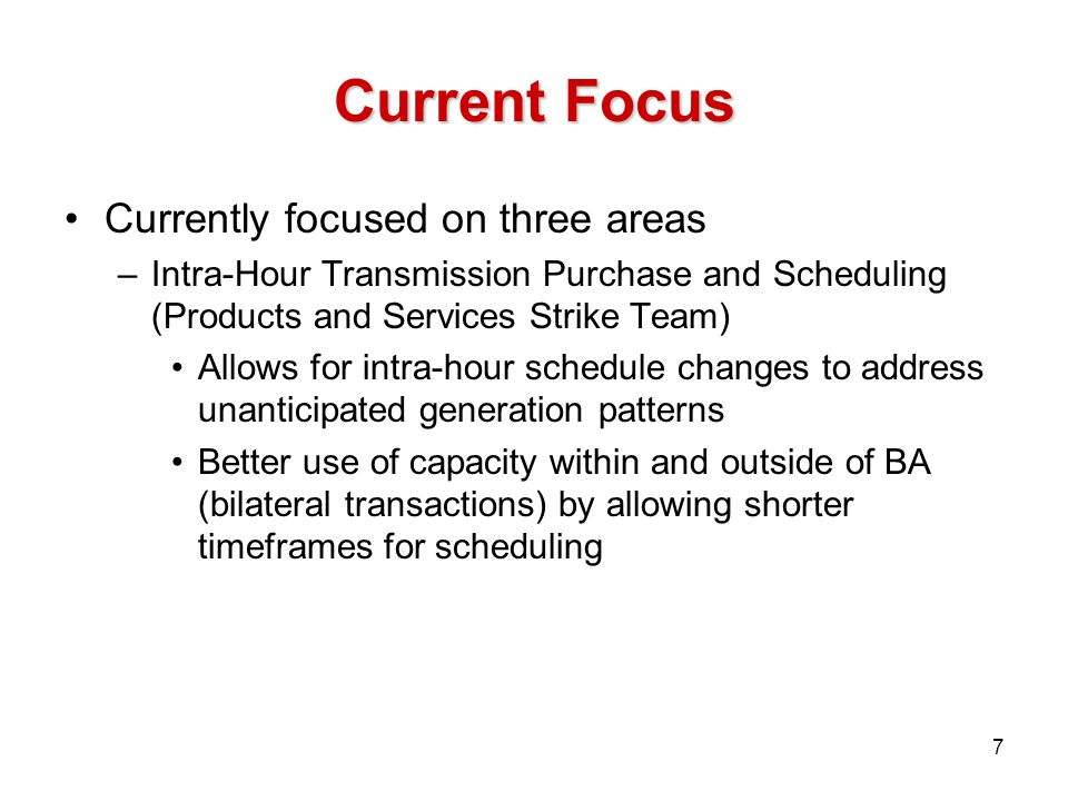 Current Focus Currently focused on three areas –Intra-Hour Transmission Purchase and Scheduling (Products and Services Strike Team) Allows for intra-hour schedule changes to address unanticipated generation patterns Better use of capacity within and outside of BA (bilateral transactions) by allowing shorter timeframes for scheduling 7