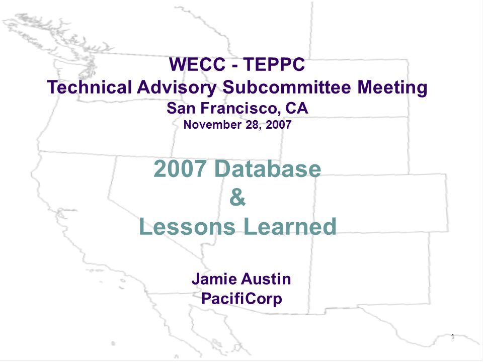 1 2007 Database & Lessons Learned WECC - TEPPC Technical Advisory Subcommittee Meeting San Francisco, CA November 28, 2007 Jamie Austin PacifiCorp