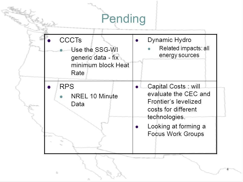 4 Pending CCCTs Use the SSG-WI generic data - fix minimum block Heat Rate Dynamic Hydro Related impacts: all energy sources RPS NREL 10 Minute Data Capital Costs : will evaluate the CEC and Frontiers levelized costs for different technologies.