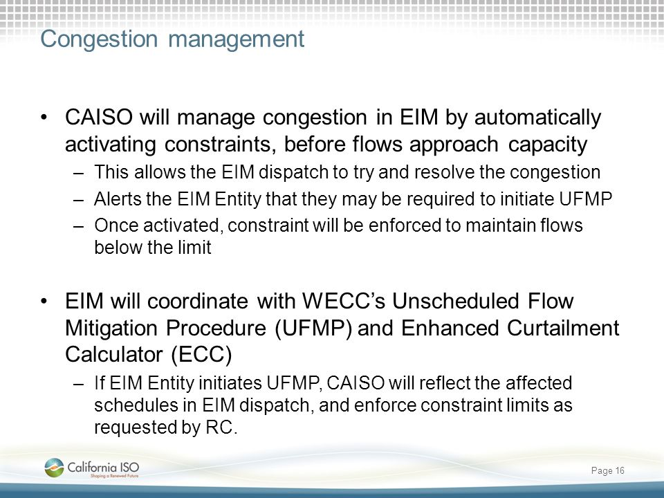 Congestion management CAISO will manage congestion in EIM by automatically activating constraints, before flows approach capacity –This allows the EIM