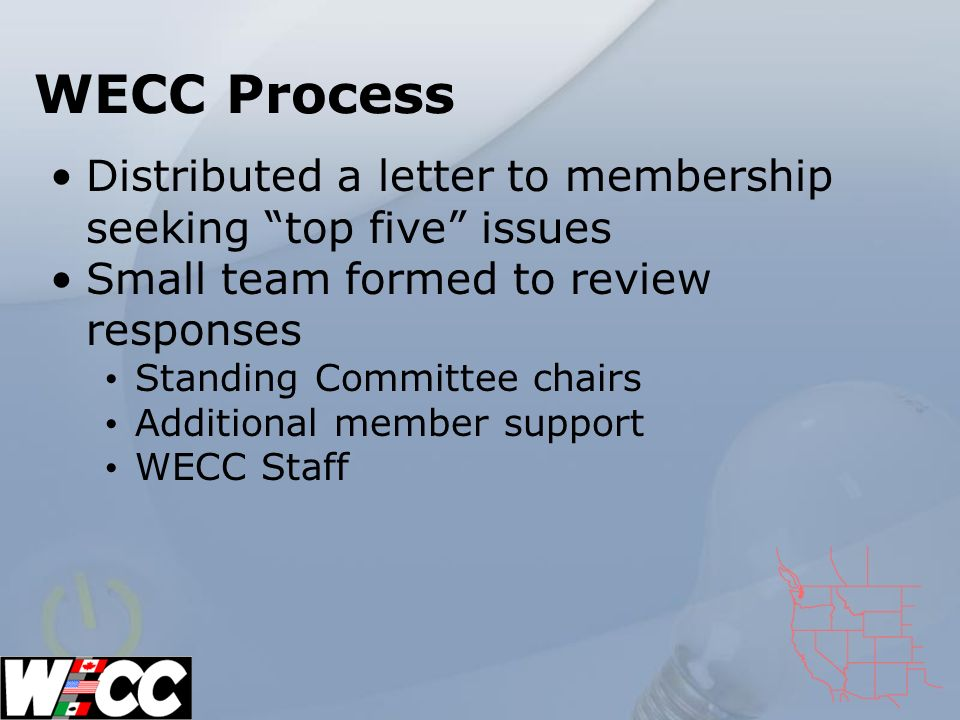 WECC Process Distributed a letter to membership seeking top five issues Small team formed to review responses Standing Committee chairs Additional member support WECC Staff