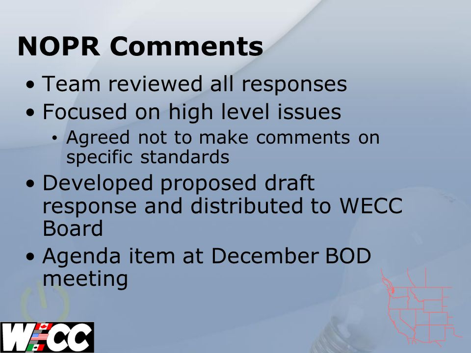 NOPR Comments Team reviewed all responses Focused on high level issues Agreed not to make comments on specific standards Developed proposed draft response and distributed to WECC Board Agenda item at December BOD meeting