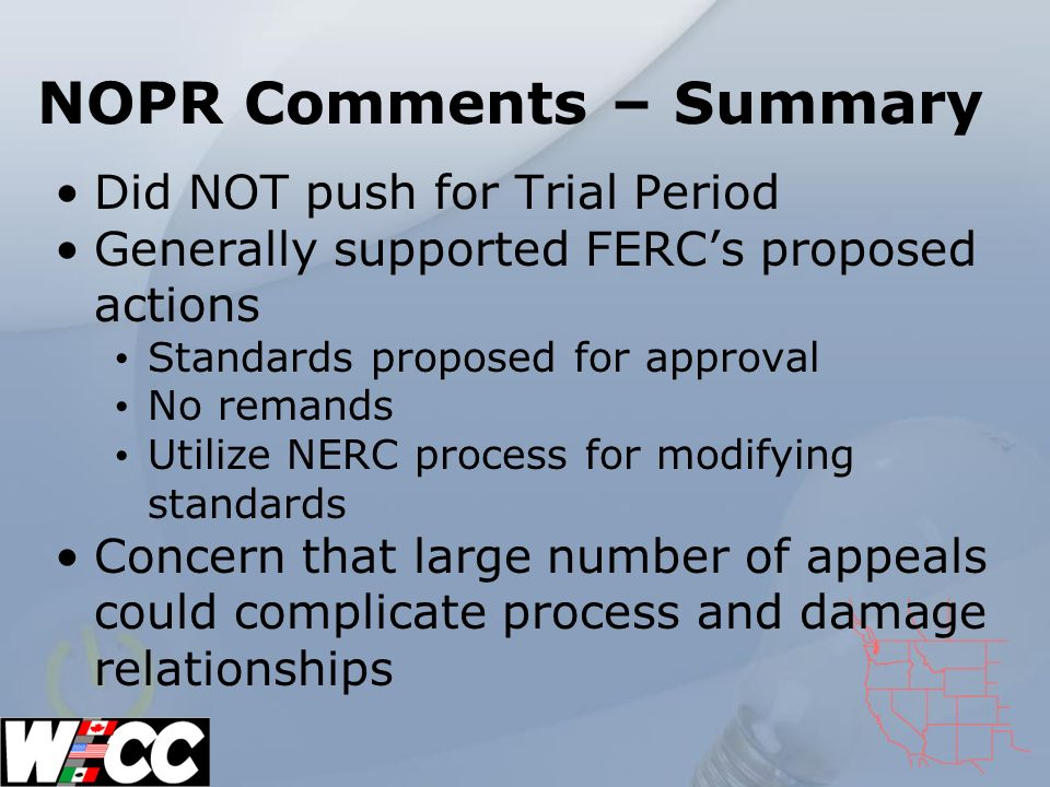 NOPR Comments – Summary Did NOT push for Trial Period Generally supported FERCs proposed actions Standards proposed for approval No remands Utilize NERC process for modifying standards Concern that large number of appeals could complicate process and damage relationships