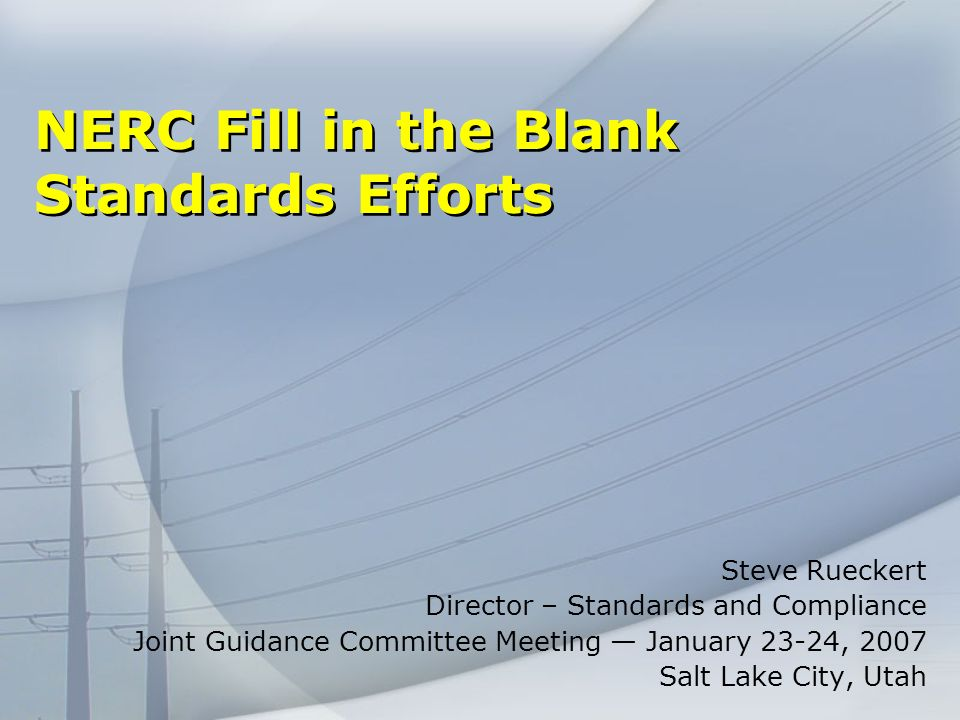 NERC Fill in the Blank Standards Efforts Steve Rueckert Director – Standards and Compliance Joint Guidance Committee Meeting January 23-24, 2007 Salt Lake City, Utah
