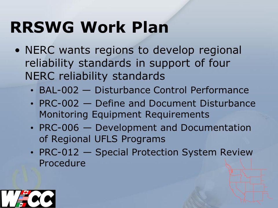 RRSWG Work Plan NERC wants regions to develop regional reliability standards in support of four NERC reliability standards BAL-002 Disturbance Control Performance PRC-002 Define and Document Disturbance Monitoring Equipment Requirements PRC-006 Development and Documentation of Regional UFLS Programs PRC-012 Special Protection System Review Procedure