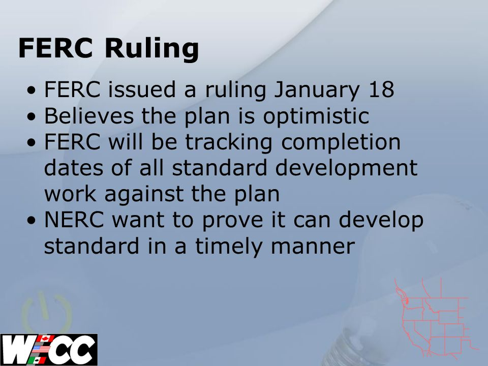 FERC Ruling FERC issued a ruling January 18 Believes the plan is optimistic FERC will be tracking completion dates of all standard development work against the plan NERC want to prove it can develop standard in a timely manner