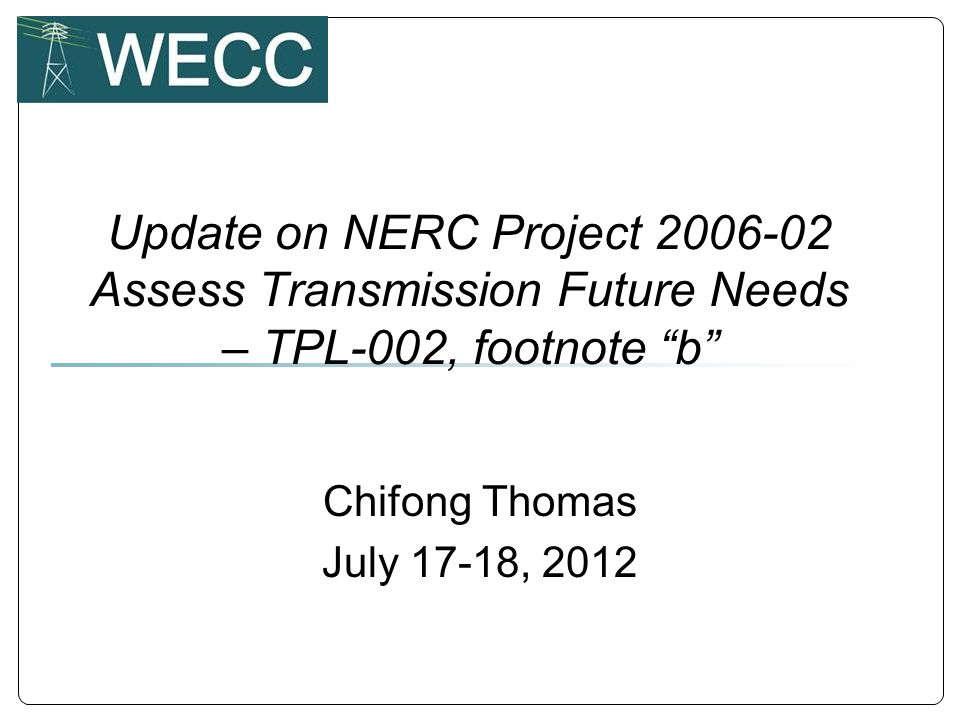 Update on NERC Project 2006-02 Assess Transmission Future Needs – TPL-002, footnote b Chifong Thomas July 17-18, 2012