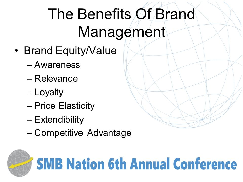 The Benefits Of Brand Management Brand Equity/Value –Awareness –Relevance –Loyalty –Price Elasticity –Extendibility –Competitive Advantage