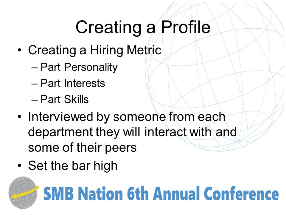 Creating a Profile Creating a Hiring Metric –Part Personality –Part Interests –Part Skills Interviewed by someone from each department they will interact with and some of their peers Set the bar high