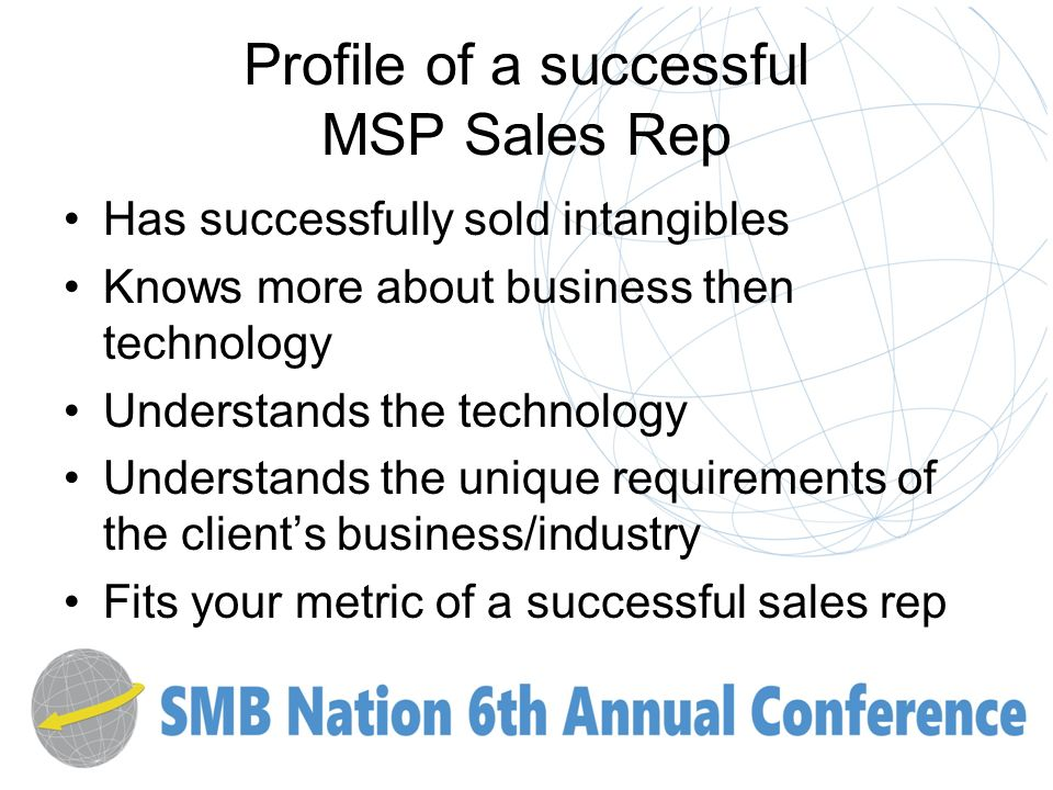 Profile of a successful MSP Sales Rep Has successfully sold intangibles Knows more about business then technology Understands the technology Understands the unique requirements of the clients business/industry Fits your metric of a successful sales rep
