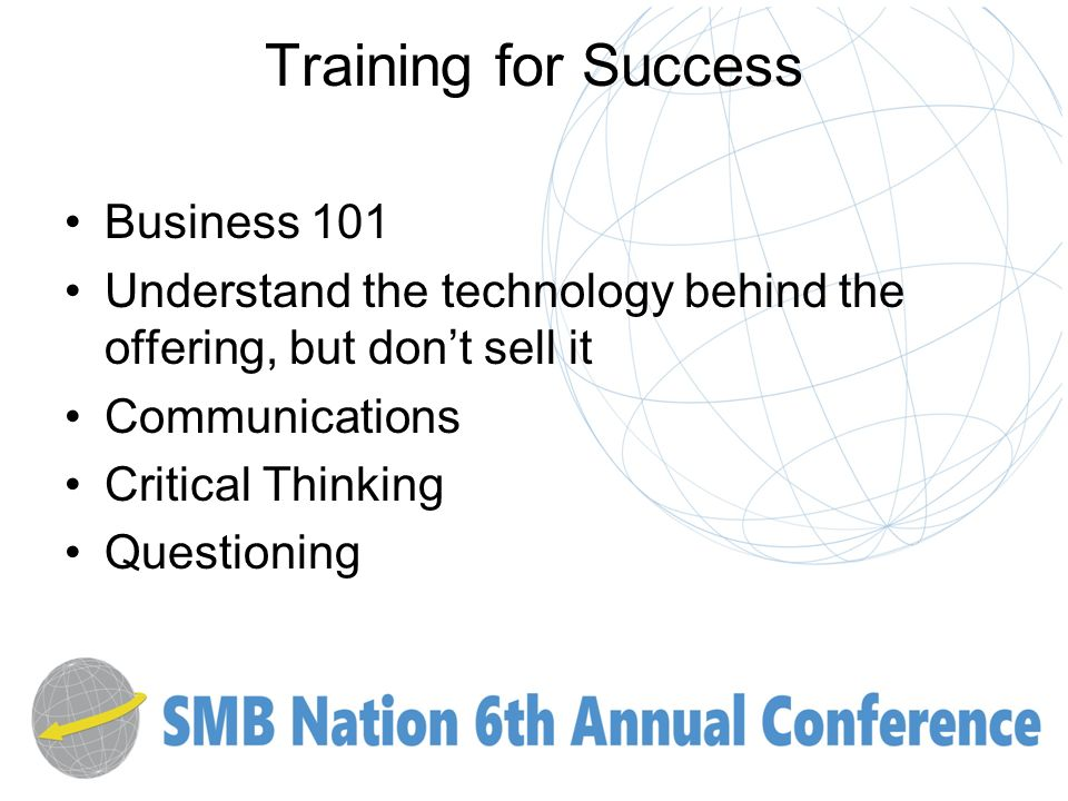 Training for Success Business 101 Understand the technology behind the offering, but dont sell it Communications Critical Thinking Questioning