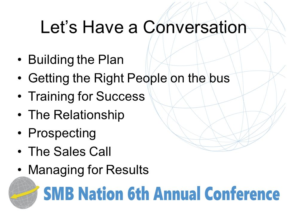 Lets Have a Conversation Building the Plan Getting the Right People on the bus Training for Success The Relationship Prospecting The Sales Call Managing for Results