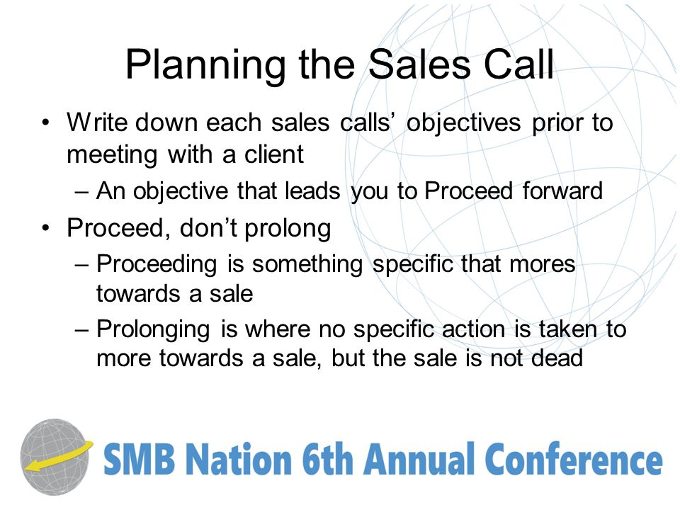 Planning the Sales Call Write down each sales calls objectives prior to meeting with a client –An objective that leads you to Proceed forward Proceed, dont prolong –Proceeding is something specific that mores towards a sale –Prolonging is where no specific action is taken to more towards a sale, but the sale is not dead
