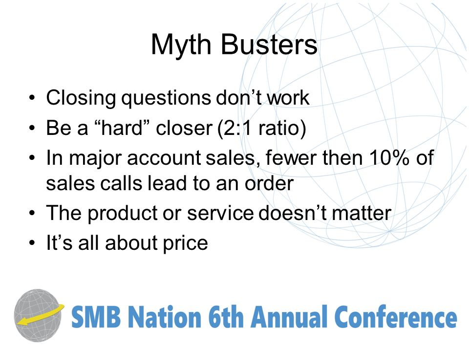 Myth Busters Closing questions dont work Be a hard closer (2:1 ratio) In major account sales, fewer then 10% of sales calls lead to an order The product or service doesnt matter Its all about price