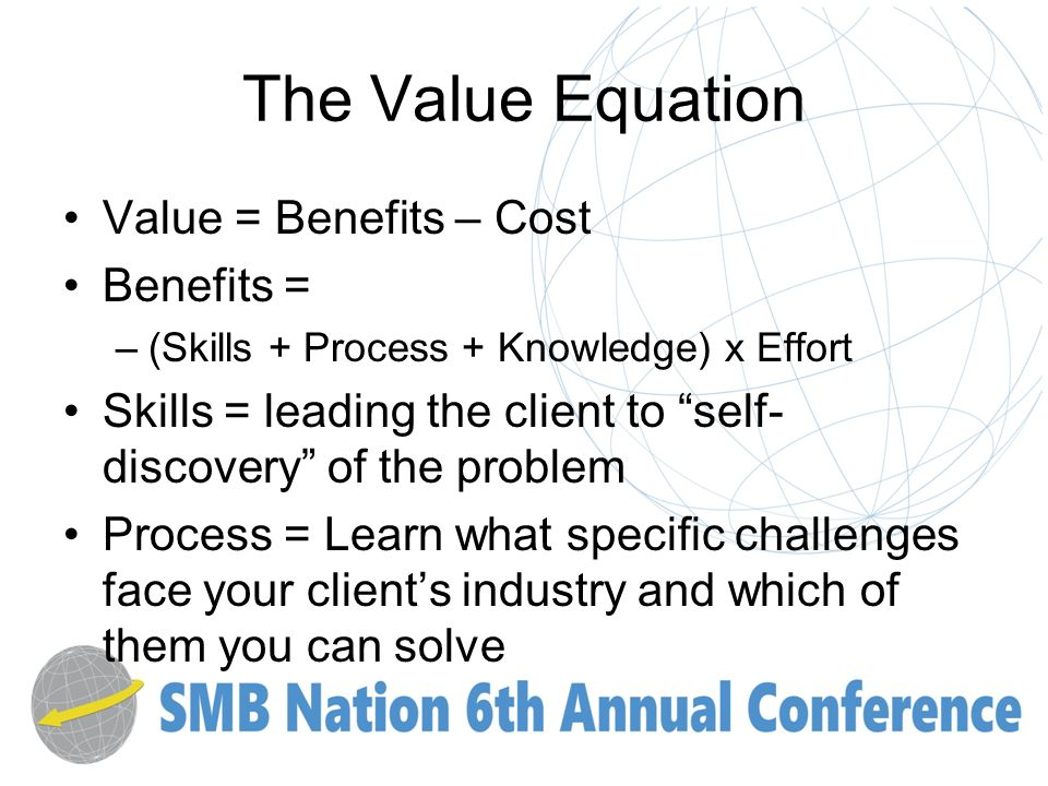 The Value Equation Value = Benefits – Cost Benefits = –(Skills + Process + Knowledge) x Effort Skills = leading the client to self- discovery of the problem Process = Learn what specific challenges face your clients industry and which of them you can solve