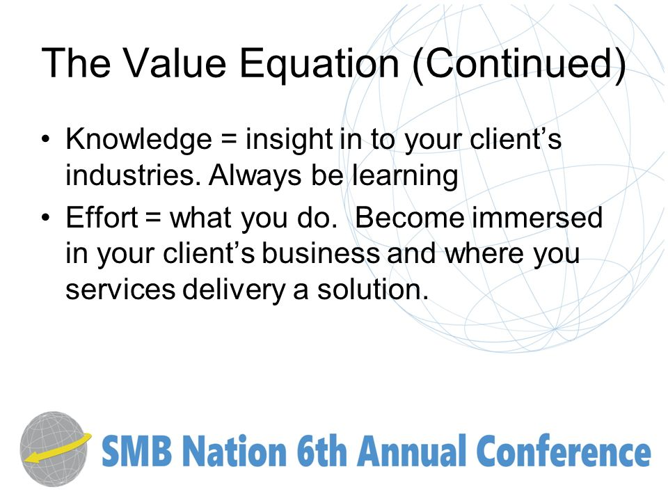 The Value Equation (Continued) Knowledge = insight in to your clients industries.