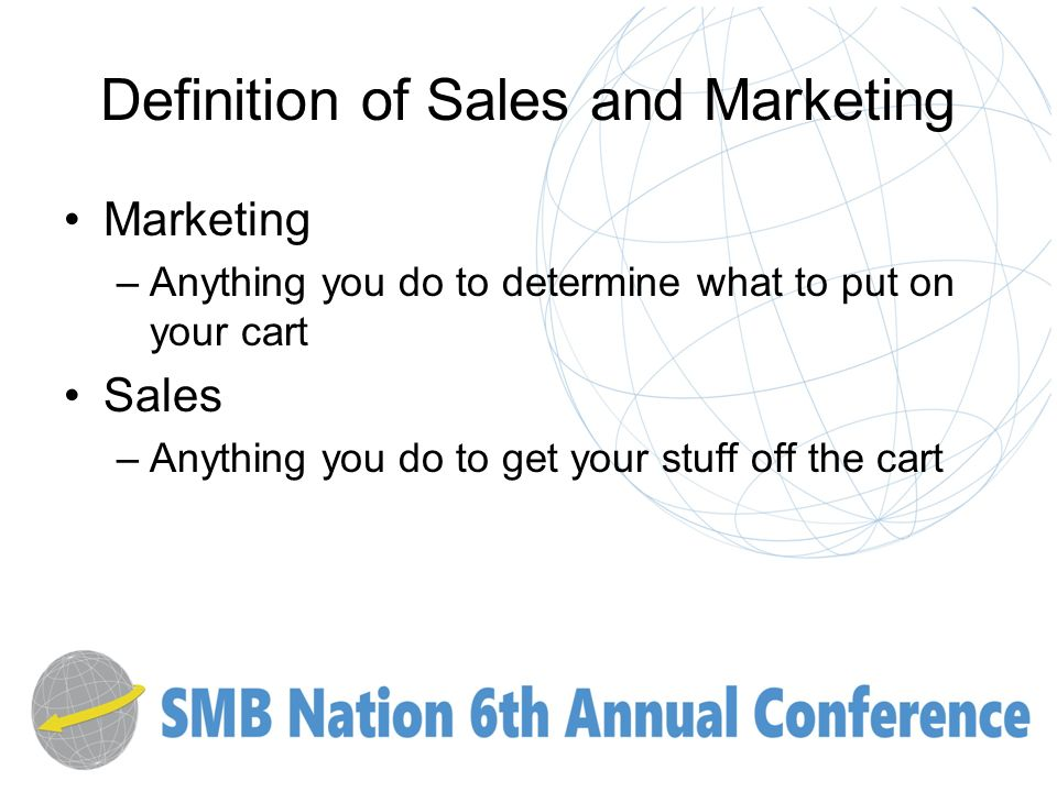 Definition of Sales and Marketing Marketing –Anything you do to determine what to put on your cart Sales –Anything you do to get your stuff off the cart