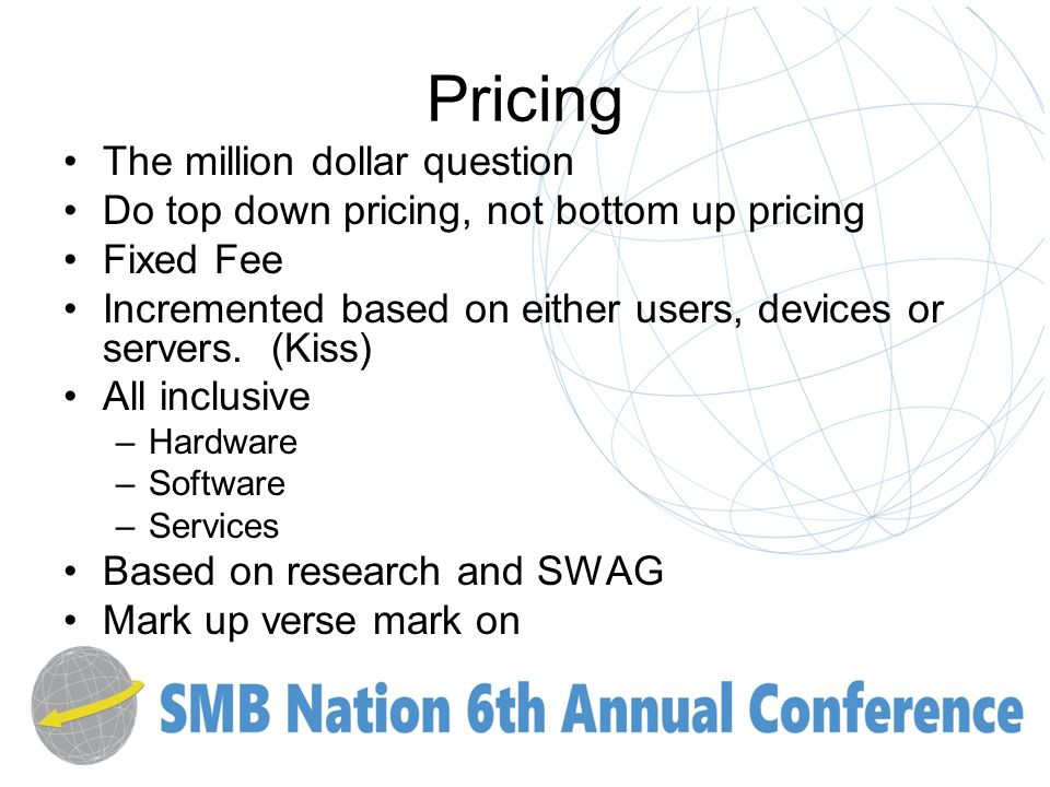 Pricing The million dollar question Do top down pricing, not bottom up pricing Fixed Fee Incremented based on either users, devices or servers.