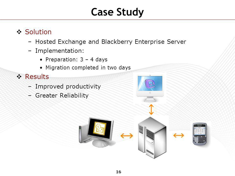 16 Case Study Solution –Hosted Exchange and Blackberry Enterprise Server –Implementation: Preparation: 3 – 4 days Migration completed in two days Resu
