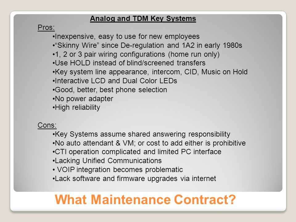 Analog and TDM Key Systems Pros: Inexpensive, easy to use for new employees Skinny Wire since De-regulation and 1A2 in early 1980s 1, 2 or 3 pair wiring configurations (home run only) Use HOLD instead of blind/screened transfers Key system line appearance, intercom, CID, Music on Hold Interactive LCD and Dual Color LEDs Good, better, best phone selection No power adapter High reliability Cons: Key Systems assume shared answering responsibility No auto attendant & VM; or cost to add either is prohibitive CTI operation complicated and limited PC interface Lacking Unified Communications VOIP integration becomes problematic Lack software and firmware upgrades via internet What Maintenance Contract?