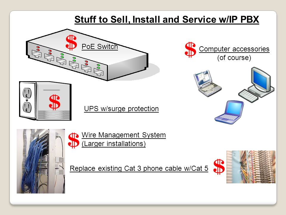 Stuff to Sell, Install and Service w/IP PBX PoE Switch UPS w/surge protection Wire Management System (Larger installations) Replace existing Cat 3 pho