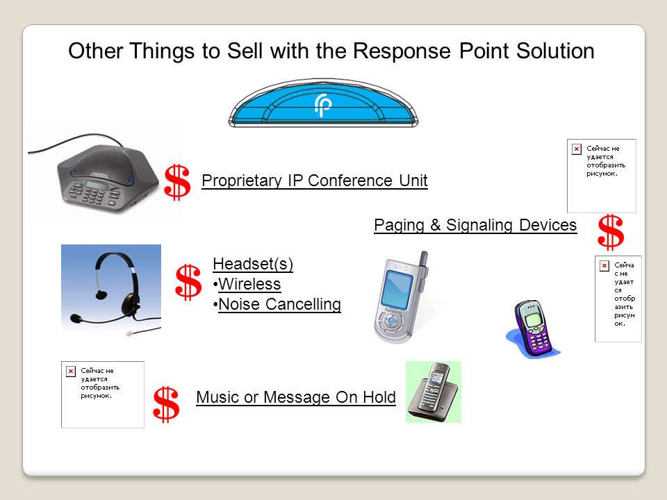 Other Things to Sell with the Response Point Solution Proprietary IP Conference Unit Headset(s) Wireless Noise Cancelling Music or Message On Hold Paging & Signaling Devices $ $ $ $