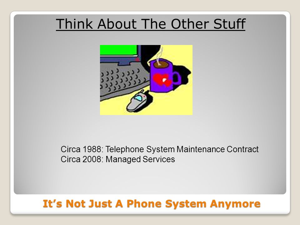 Its Not Just A Phone System Anymore Think About The Other Stuff Circa 1988: Telephone System Maintenance Contract Circa 2008: Managed Services