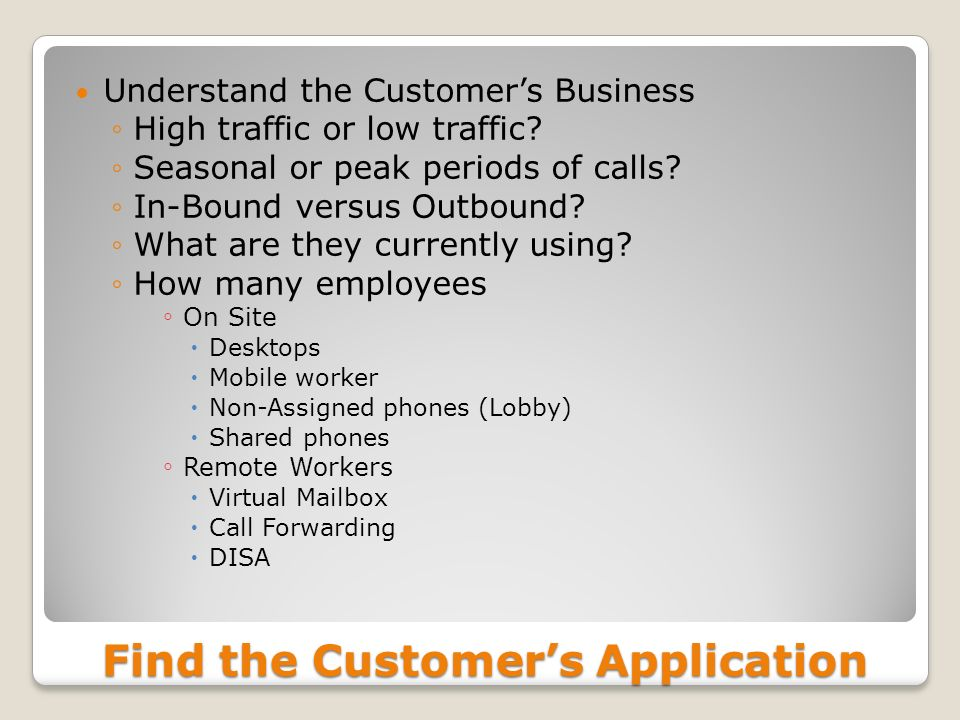 Find the Customers Application Understand the Customers Business High traffic or low traffic? Seasonal or peak periods of calls? In-Bound versus Outbo