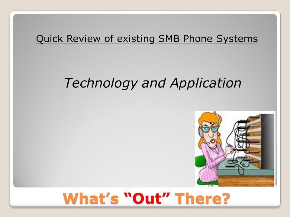 Whats Out There? Quick Review of existing SMB Phone Systems Technology and Application