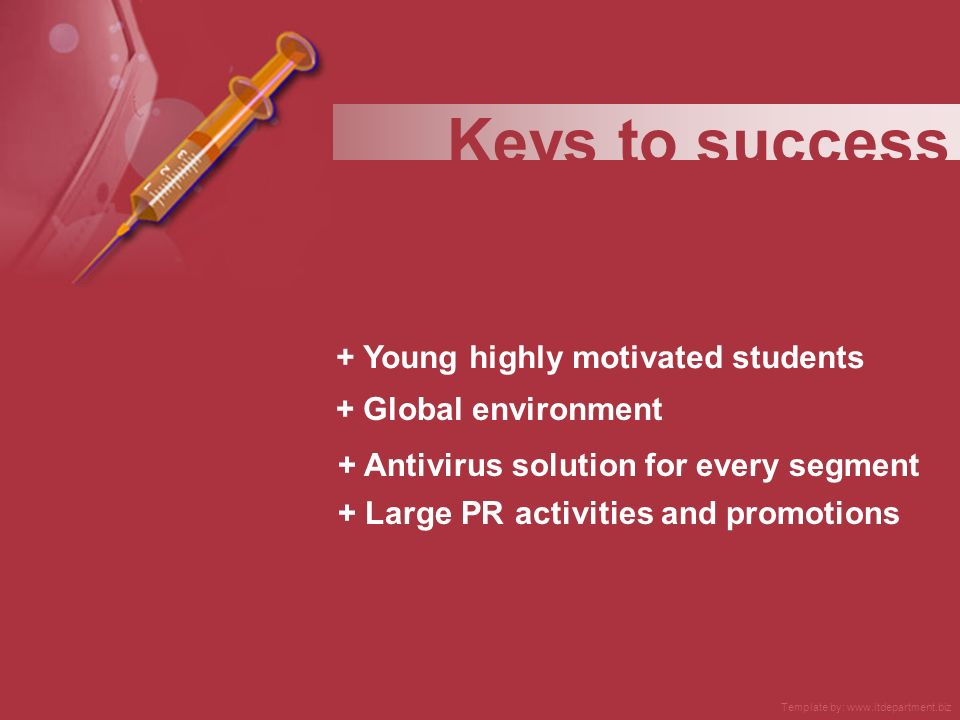 + Young highly motivated students + Global environment + Large PR activities and promotions Keys to success + Antivirus solution for every segment Template by: www.itdepartment.biz