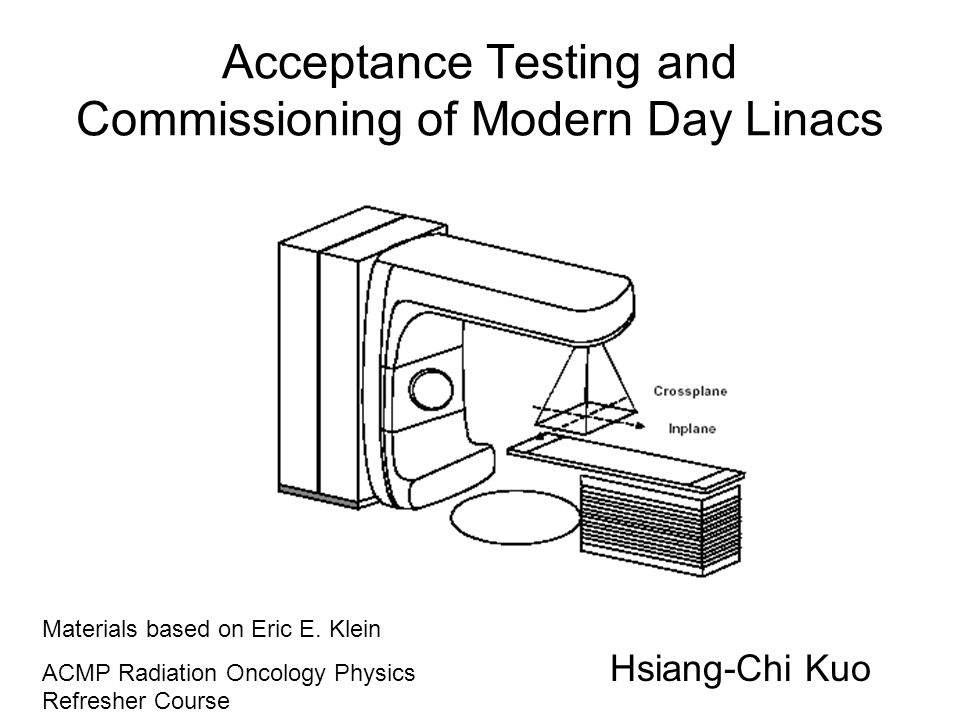 Acceptance Testing and Commissioning of Modern Day Linacs Hsiang-Chi Kuo Materials based on Eric E. Klein ACMP Radiation Oncology Physics Refresher Co