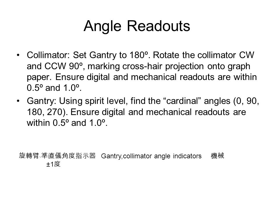Angle Readouts Collimator: Set Gantry to 180º. Rotate the collimator CW and CCW 90º, marking cross-hair projection onto graph paper. Ensure digital an