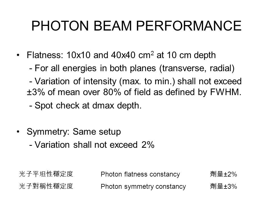 PHOTON BEAM PERFORMANCE Flatness: 10x10 and 40x40 cm 2 at 10 cm depth - For all energies in both planes (transverse, radial) - Variation of intensity