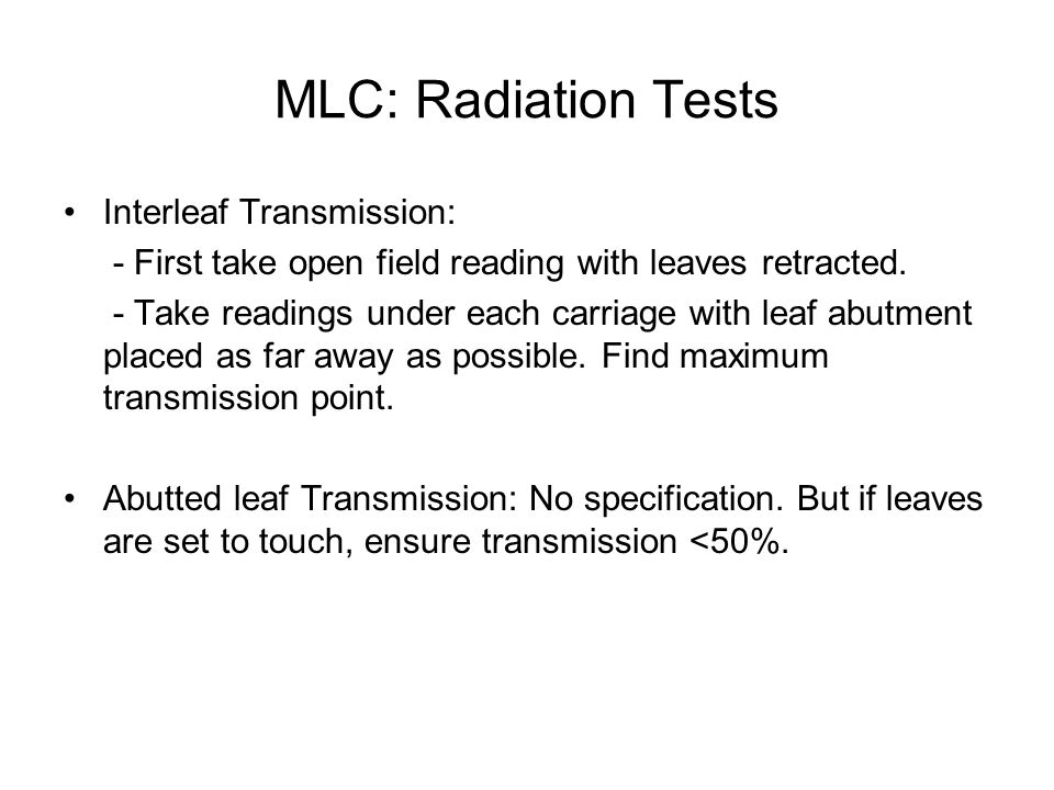 MLC: Radiation Tests Interleaf Transmission: - First take open field reading with leaves retracted. - Take readings under each carriage with leaf abut