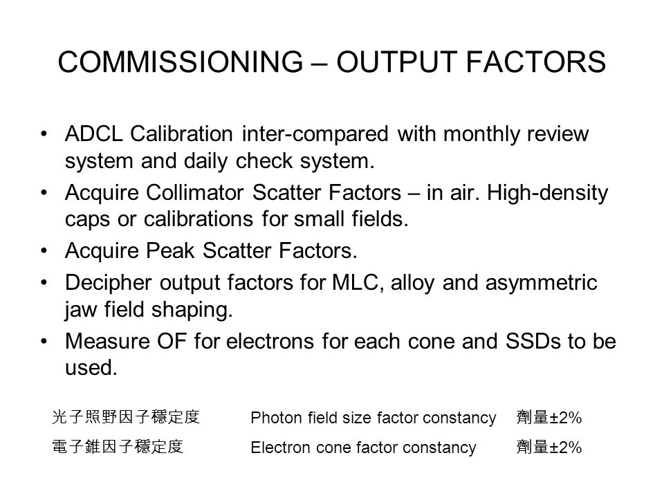 COMMISSIONING – OUTPUT FACTORS ADCL Calibration inter-compared with monthly review system and daily check system. Acquire Collimator Scatter Factors –
