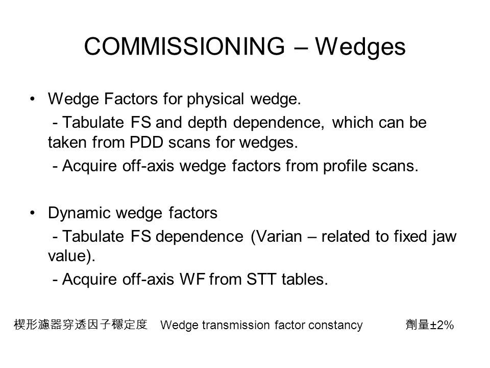 COMMISSIONING – Wedges Wedge Factors for physical wedge. - Tabulate FS and depth dependence, which can be taken from PDD scans for wedges. - Acquire o