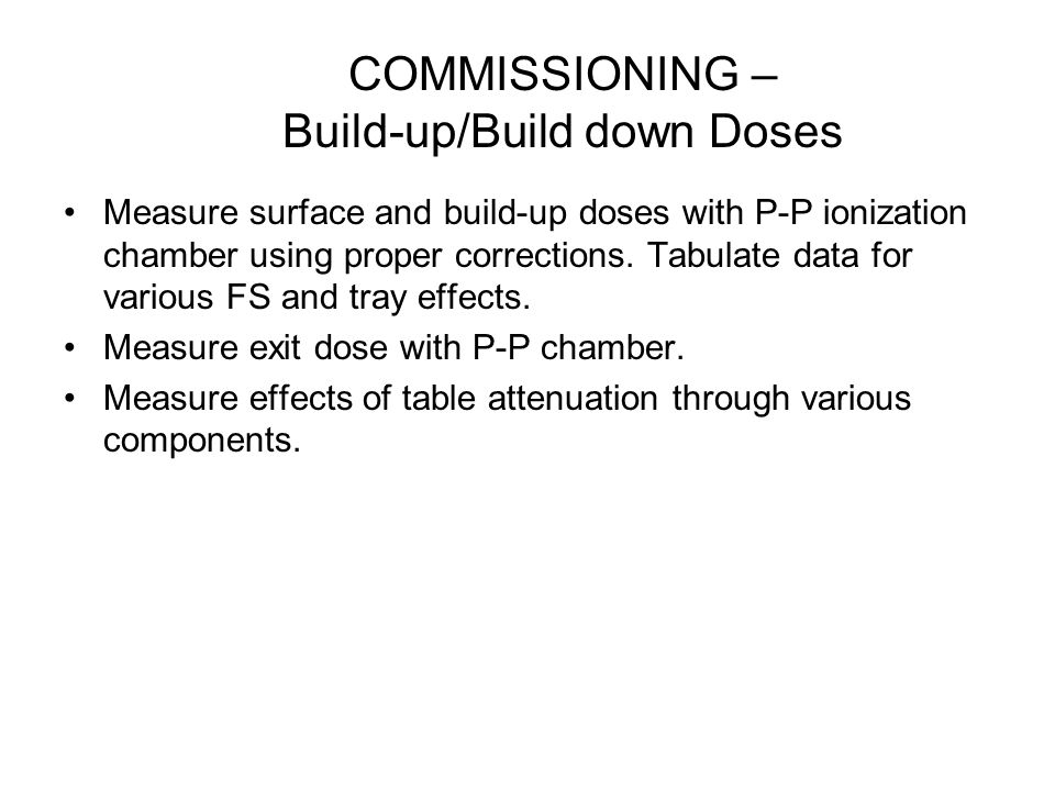 COMMISSIONING – Build-up/Build down Doses Measure surface and build-up doses with P-P ionization chamber using proper corrections. Tabulate data for v
