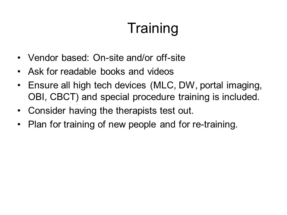Training Vendor based: On-site and/or off-site Ask for readable books and videos Ensure all high tech devices (MLC, DW, portal imaging, OBI, CBCT) and