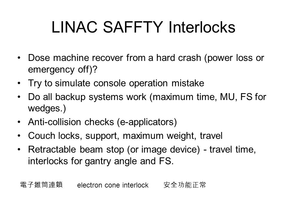 LINAC SAFFTY Interlocks Dose machine recover from a hard crash (power loss or emergency off)? Try to simulate console operation mistake Do all backup