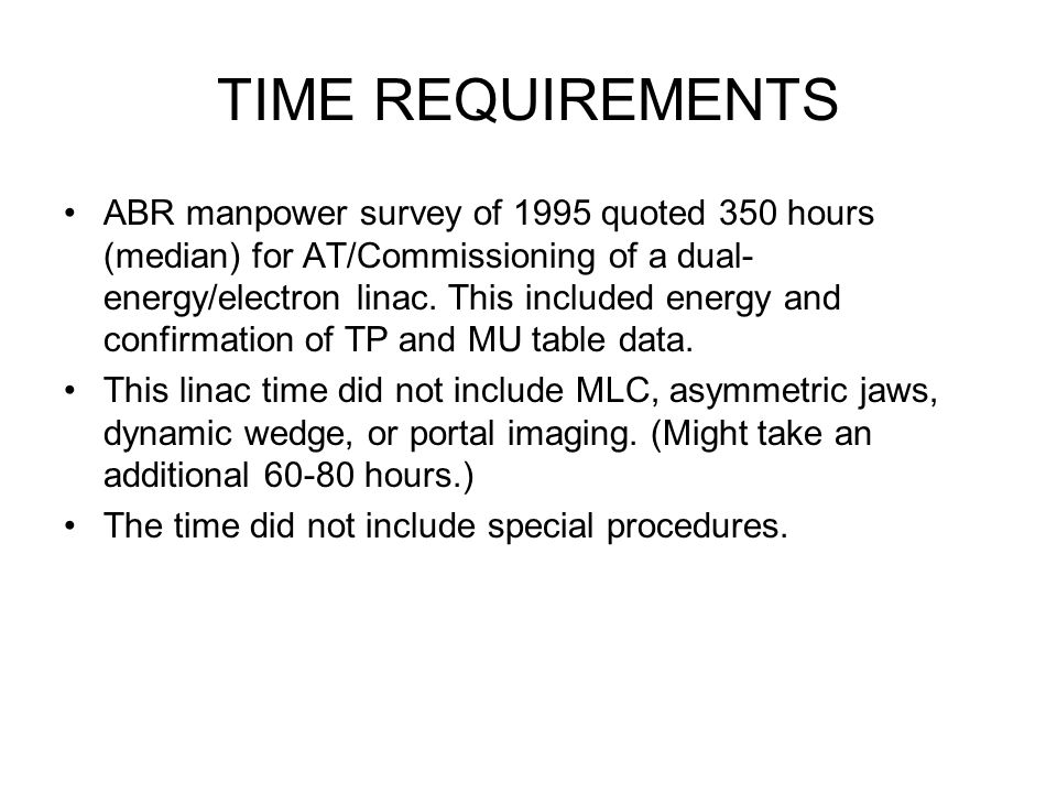 TIME REQUIREMENTS ABR manpower survey of 1995 quoted 350 hours (median) for AT/Commissioning of a dual- energy/electron linac. This included energy an