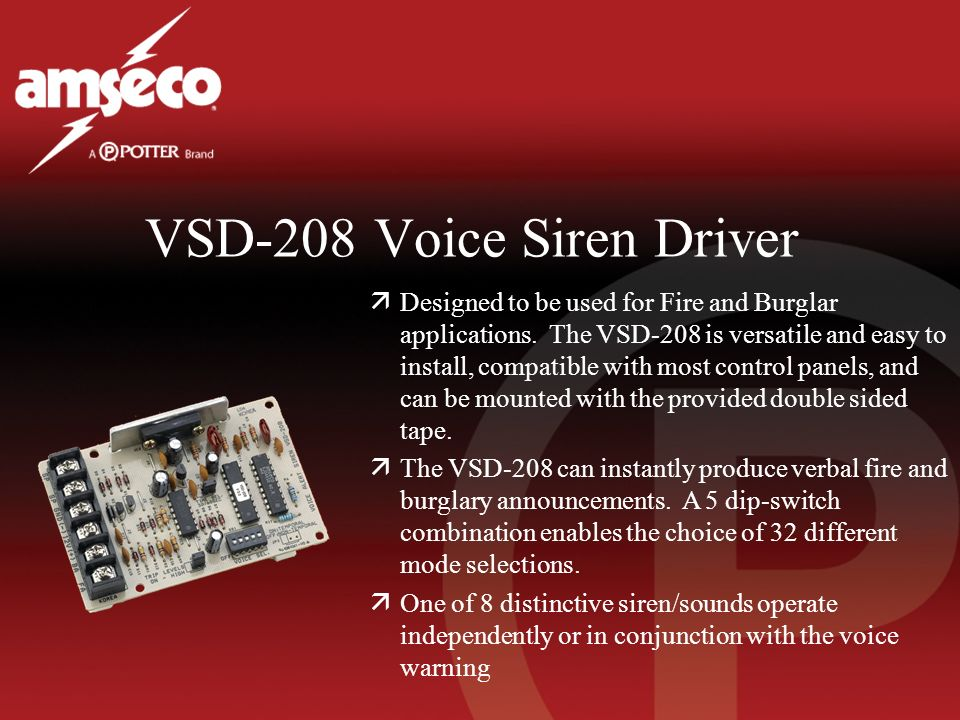 VSD-208 Voice Siren Driver äDesigned to be used for Fire and Burglar applications. The VSD-208 is versatile and easy to install, compatible with most