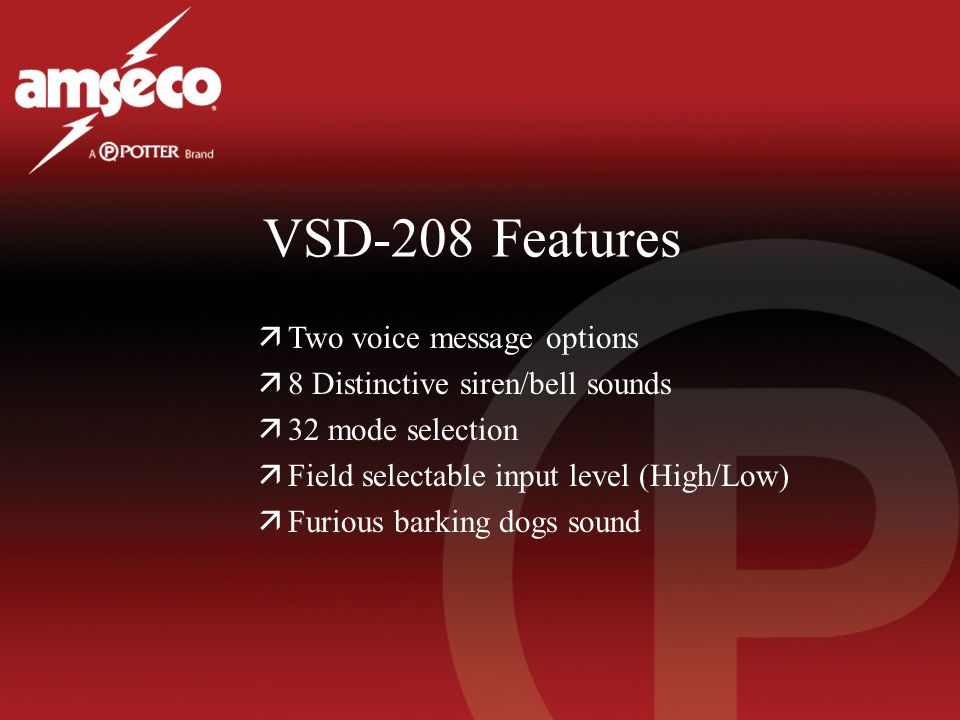 VSD-208 Features äTwo voice message options ä8 Distinctive siren/bell sounds ä32 mode selection äField selectable input level (High/Low) äFurious barking dogs sound