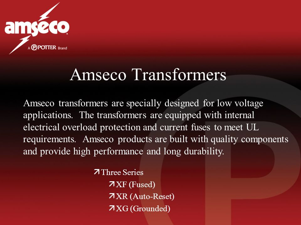 Amseco Transformers äThree Series äXF (Fused) äXR (Auto-Reset) äXG (Grounded) Amseco transformers are specially designed for low voltage applications.