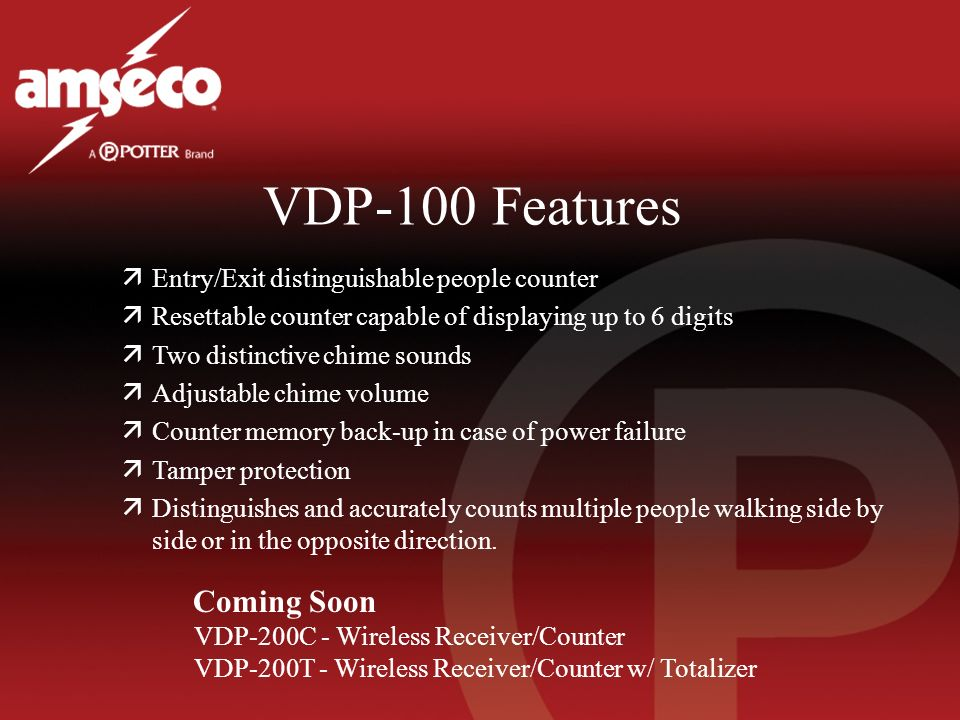 VDP-100 Features äEntry/Exit distinguishable people counter äResettable counter capable of displaying up to 6 digits äTwo distinctive chime sounds äAdjustable chime volume äCounter memory back-up in case of power failure äTamper protection äDistinguishes and accurately counts multiple people walking side by side or in the opposite direction.