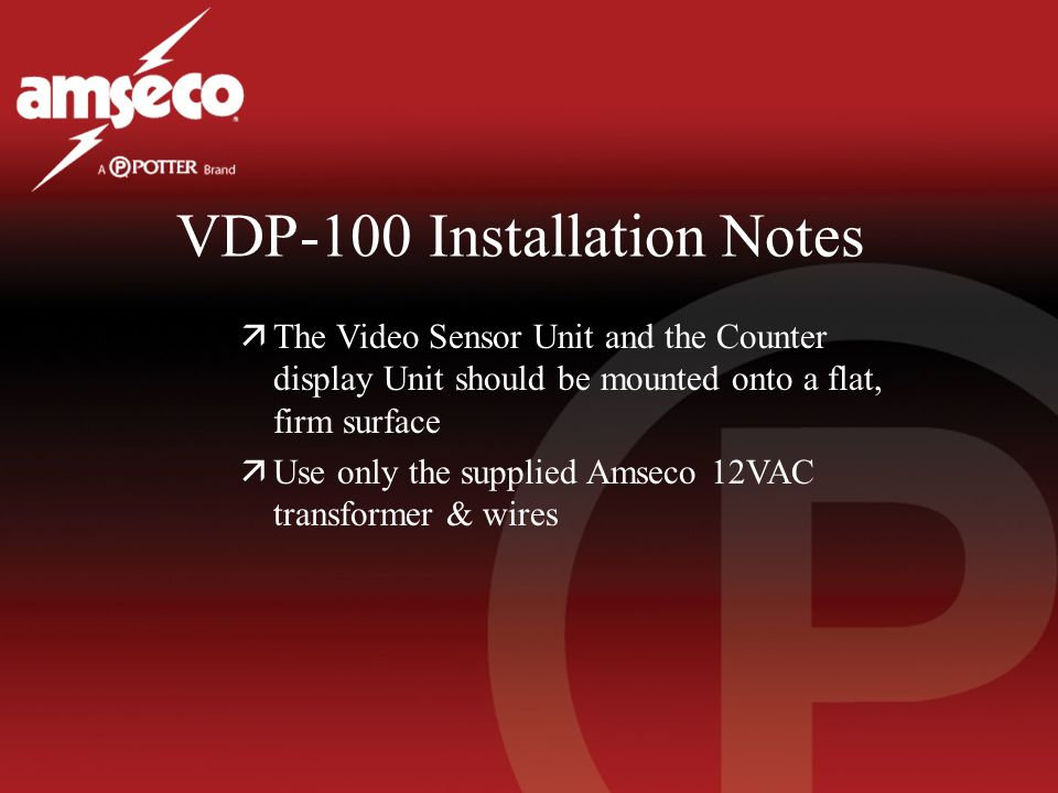 VDP-100 Installation Notes äThe Video Sensor Unit and the Counter display Unit should be mounted onto a flat, firm surface äUse only the supplied Amse
