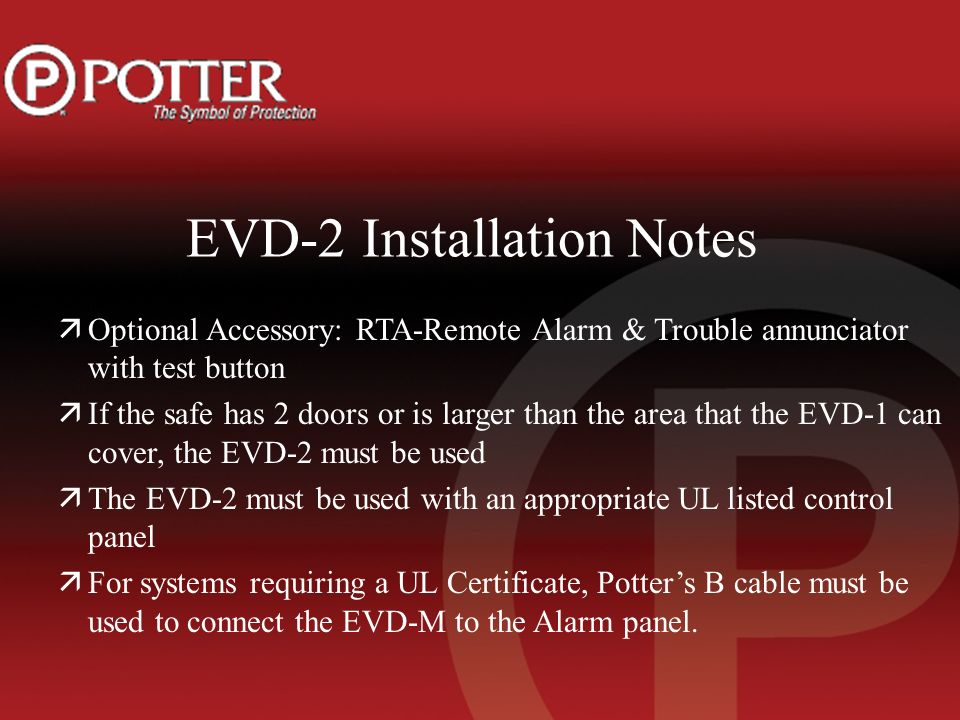 EVD-2 Installation Notes äOptional Accessory: RTA-Remote Alarm & Trouble annunciator with test button äIf the safe has 2 doors or is larger than the area that the EVD-1 can cover, the EVD-2 must be used äThe EVD-2 must be used with an appropriate UL listed control panel äFor systems requiring a UL Certificate, Potters B cable must be used to connect the EVD-M to the Alarm panel.