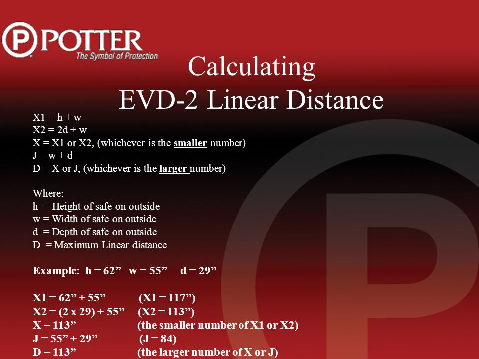 Calculating EVD-2 Linear Distance X1 = h + w X2 = 2d + w X = X1 or X2, (whichever is the smaller number) J = w + d D = X or J, (whichever is the larger number) Where: h = Height of safe on outside w = Width of safe on outside d = Depth of safe on outside D = Maximum Linear distance Example: h = 62 w = 55 d = 29 X1 = (X1 = 117) X2 = (2 x 29) + 55 (X2 = 113) X = 113 (the smaller number of X1 or X2) J = (J = 84) D = 113 (the larger number of X or J)