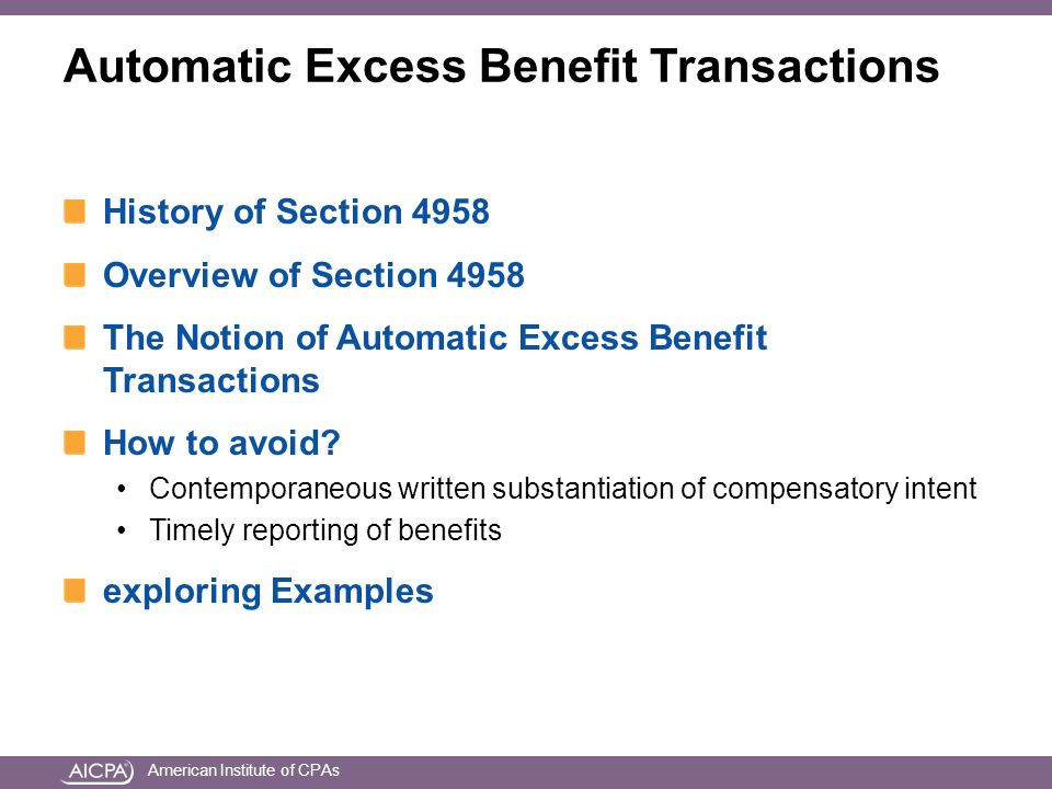 American Institute of CPAs Automatic Excess Benefit Transactions History of Section 4958 Overview of Section 4958 The Notion of Automatic Excess Benefit Transactions How to avoid.