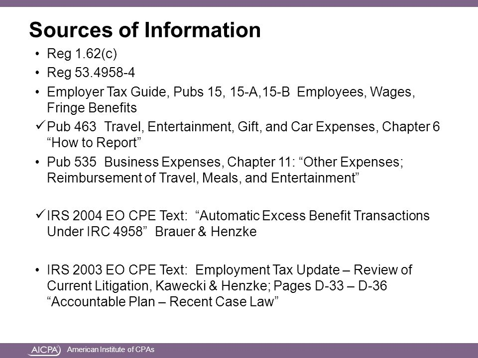 American Institute of CPAs Sources of Information Reg 1.62(c) Reg 53.4958-4 Employer Tax Guide, Pubs 15, 15-A,15-B Employees, Wages, Fringe Benefits Pub 463 Travel, Entertainment, Gift, and Car Expenses, Chapter 6 How to Report Pub 535 Business Expenses, Chapter 11: Other Expenses; Reimbursement of Travel, Meals, and Entertainment IRS 2004 EO CPE Text: Automatic Excess Benefit Transactions Under IRC 4958 Brauer & Henzke IRS 2003 EO CPE Text: Employment Tax Update – Review of Current Litigation, Kawecki & Henzke; Pages D-33 – D-36 Accountable Plan – Recent Case Law
