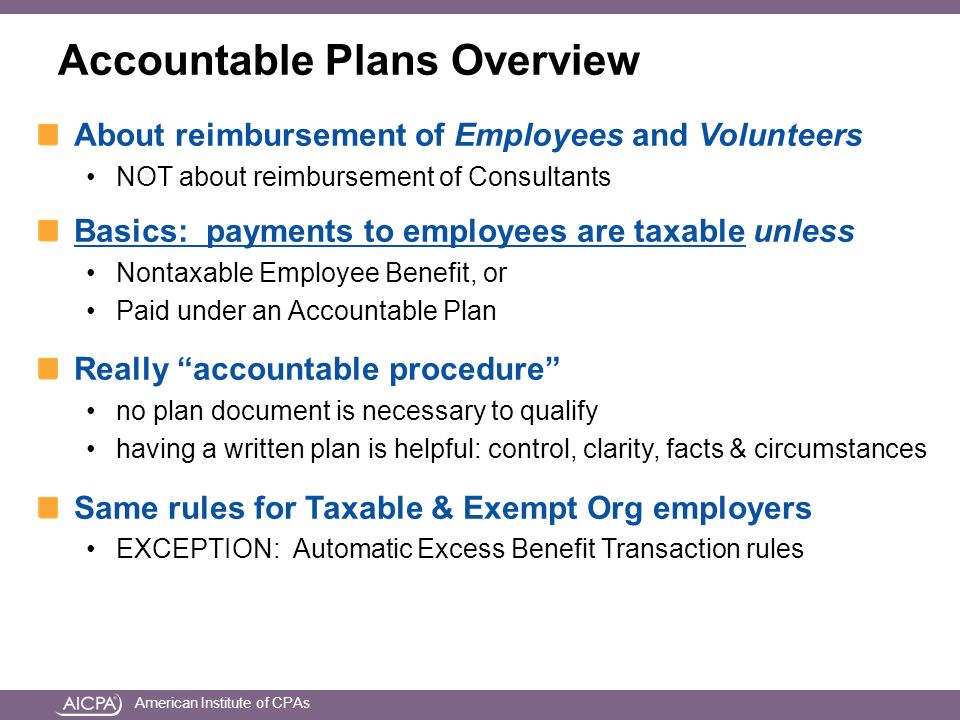 American Institute of CPAs Accountable Plans Overview About reimbursement of Employees and Volunteers NOT about reimbursement of Consultants Basics: payments to employees are taxable unless Nontaxable Employee Benefit, or Paid under an Accountable Plan Really accountable procedure no plan document is necessary to qualify having a written plan is helpful: control, clarity, facts & circumstances Same rules for Taxable & Exempt Org employers EXCEPTION: Automatic Excess Benefit Transaction rules